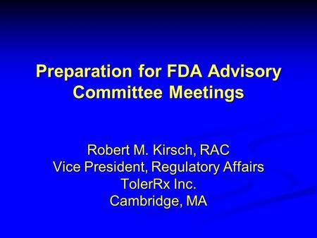 Preparation for FDA Advisory Committee Meetings Robert M. Kirsch, RAC Vice President, Regulatory Affairs TolerRx Inc. Cambridge, MA.