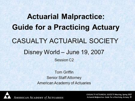 CASUALTY ACTUARIAL SOCIETY Meeting, Spring 2007 Actuarial Malpractice: Guide for a Practicing Actuary 0 Actuarial Malpractice: Guide for a Practicing Actuary.