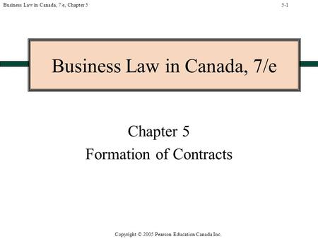 Copyright © 2005 Pearson Education Canada Inc. Business Law in Canada, 7/e, Chapter 5 Business Law in Canada, 7/e Chapter 5 Formation of Contracts 5-1.