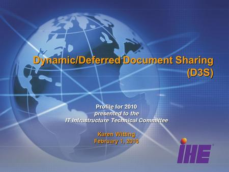 Dynamic/Deferred Document Sharing (D3S) Profile for 2010 presented to the IT Infrastructure Technical Committee Karen Witting February 1, 2010.