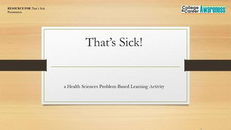 That's Sick! a Health Sciences Problem-Based Learning Activity RESOURCE FOR: That's Sick Presentation.