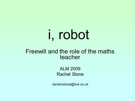 I, robot Freewill and the role of the maths teacher ALM 2009 Rachel Stone