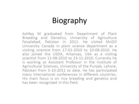 Biography Ashfaq M graduated from Department of Plant Breeding and Genetics, University of Agriculture Faisalabad, Pakistan in 2011. He visited McGill.