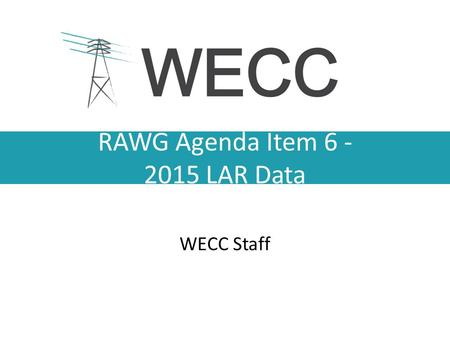 RAWG Agenda Item 6 - 2015 LAR Data WECC Staff. Data Elements Generator information – Existing – Changes Monthly Peak Demand and Energy (actual year and.