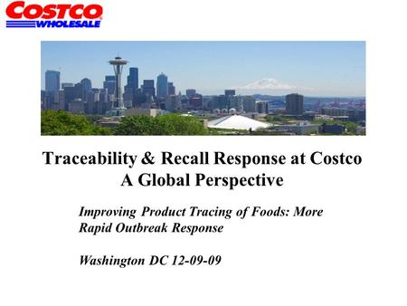 Traceability & Recall Response at Costco A Global Perspective Improving Product Tracing of Foods: More Rapid Outbreak Response Washington DC 12-09-09.