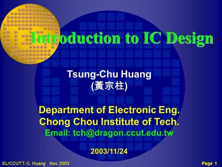 Page 1EL/CCUT T.-C. Huang Nov. 2003 TCH CCUT Introduction to IC Design Tsung-Chu Huang ( 黃宗柱 ) Department of Electronic Eng. Chong Chou Institute of Tech.