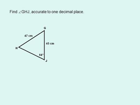 Find ∠ GHJ, accurate to one decimal place.. Label the sides of the triangle.