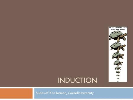 INDUCTION Slides of Ken Birman, Cornell University.