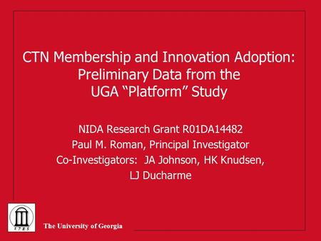 "The University of Georgia CTN Membership and Innovation Adoption: Preliminary Data from the UGA ""Platform"" Study NIDA Research Grant R01DA14482 Paul M."