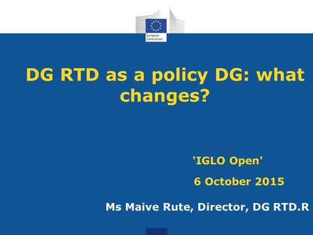 DG RTD as a policy DG: what changes? 'IGLO Open' 6 October 2015 Ms Maive Rute, Director, DG RTD.R.