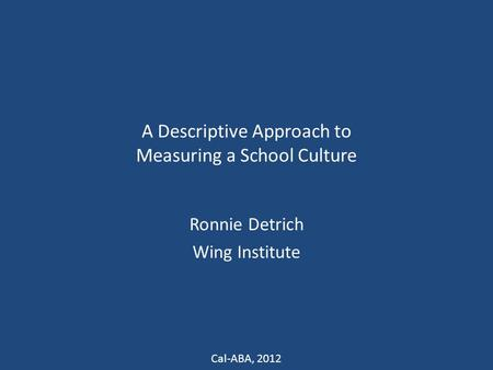 A Descriptive Approach to Measuring a School Culture Ronnie Detrich Wing Institute Cal-ABA, 2012.