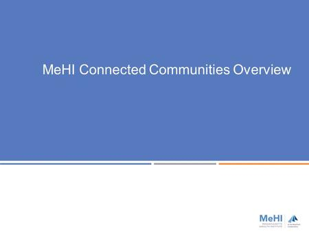 MeHI Connected Communities Overview. MeHI is the designated state agency for:  Coordinating health care innovation, technology and competitiveness 