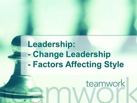 Leadership: - Change Leadership - Factors Affecting Style.