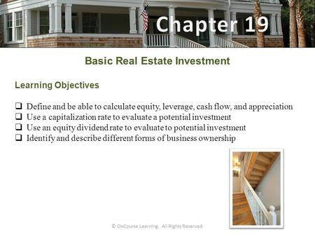 © OnCourse Learning. All Rights Reserved. Basic Real Estate Investment Learning Objectives  Define and be able to calculate equity, leverage, cash flow,