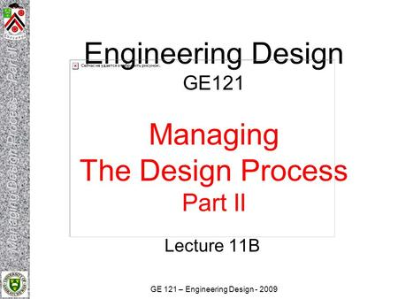 GE 121 – Engineering Design - 2009 Engineering Design GE121 Managing The Design Process Part II Lecture 11B.