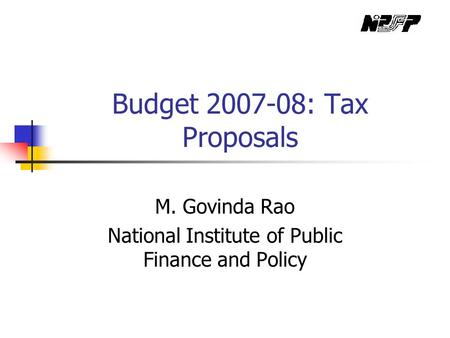 Budget 2007-08: Tax Proposals M. Govinda Rao National Institute of Public Finance and Policy.