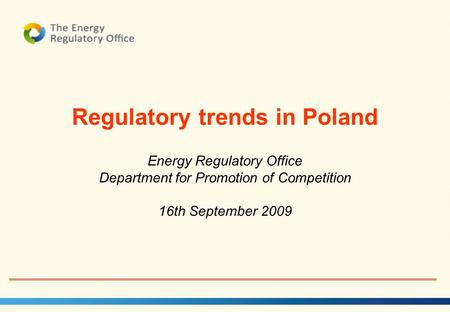 1 Regulatory trends in Poland Energy Regulatory Office Department for Promotion of Competition 16th September 2009.