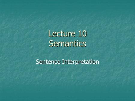 Lecture 10 Semantics Sentence Interpretation. The positioning of words and phrases in syntactic structure helps determine the meaning of the entire sentence.