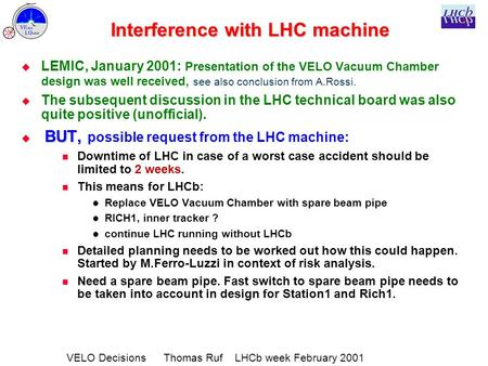 VELO Decisions Thomas Ruf LHCb week February 2001 Interference with LHC machine   LEMIC, January 2001: Presentation of the VELO Vacuum Chamber design.