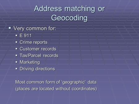 Address matching or Geocoding  Very common for:  E 911  Crime reports  Customer records  Tax/Parcel records  Marketing  Driving directions Most.