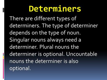 Determiners There are different types of determiners. The type of determiner depends on the type of noun. Singular nouns always need a determiner. Plural.