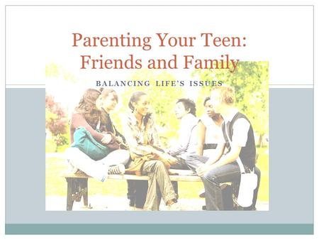 BALANCING LIFE'S ISSUES Parenting Your Teen: Friends and Family.