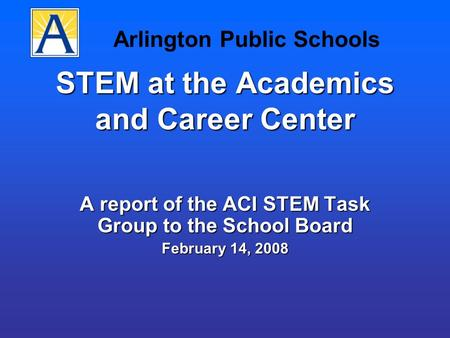 STEM at the Academics and Career Center A report of the ACI STEM Task Group to the School Board February 14, 2008 Arlington Public Schools.