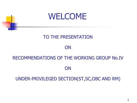 1 TO THE PRESENTATION ON RECOMMENDATIONS OF THE WORKING GROUP No.IV ON UNDER-PRIVILEGED SECTION(ST,SC,OBC AND RM) WELCOME.