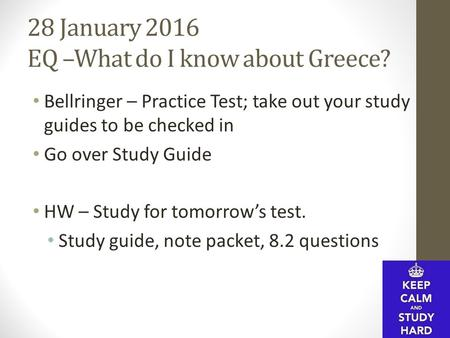 28 January 2016 EQ –What do I know about Greece? Bellringer – Practice Test; take out your study guides to be checked in Go over Study Guide HW – Study.