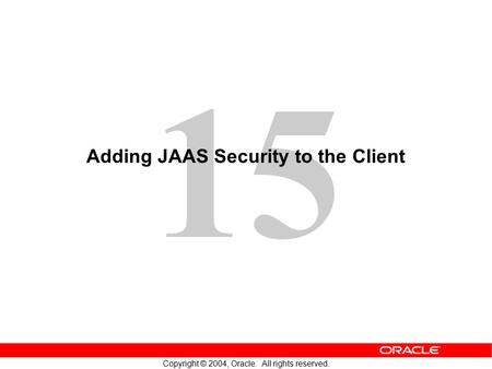 15 Copyright © 2004, Oracle. All rights reserved. Adding JAAS Security to the Client.