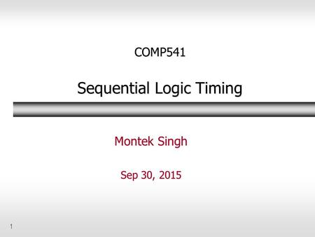 1 COMP541 Sequential Logic Timing Montek Singh Sep 30, 2015.