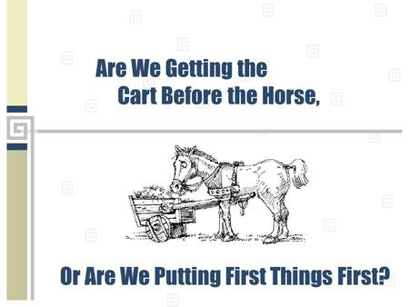 Are We Getting the Cart Before the Horse, Or Are We Putting First Things First?