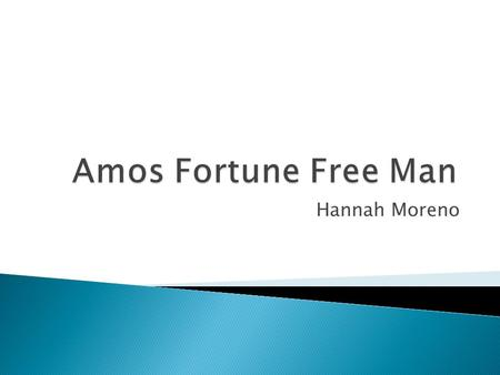 Hannah Moreno. Amos Fortune Free Man takes place between 1725 and 1801. This is the time that blacks were used as slaves just because of their physical.