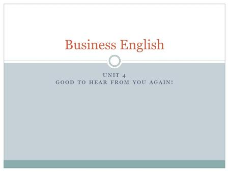 UNIT 4 GOOD TO HEAR FROM YOU AGAIN! Business English.