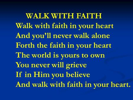 WALK WITH FAITH Walk with faith in your heart And you'll never walk alone Forth the faith in your heart The world is yours to own You never will grieve.