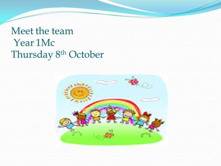 Meet the team Year 1Mc Thursday 8 th October. Meet the team Welcome to Year 1 Mc The teachers who will be working with your child this year: Mrs McCaffery.