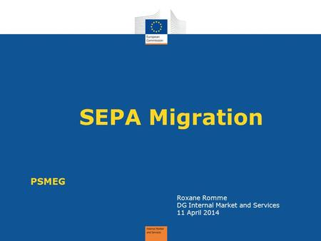 SEPA Migration PSMEG Roxane Romme DG Internal Market and Services 11 April 2014.