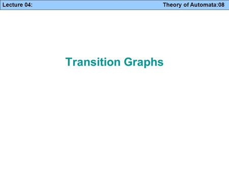 Lecture 04: Theory of Automata:08 Transition Graphs.