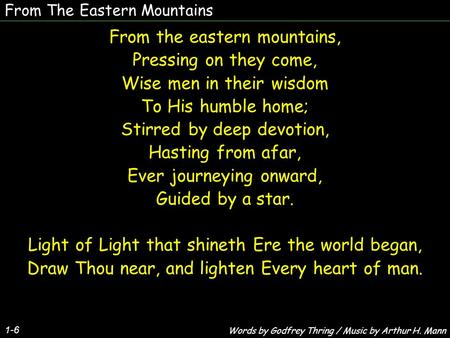 From The Eastern Mountains From the eastern mountains, Pressing on they come, Wise men in their wisdom To His humble home; Stirred by deep devotion, Hasting.