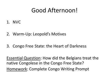 Good Afternoon! 1.NVC 2.Warm-Up: Leopold's Motives 3.Congo Free State: the Heart of Darkness Essential Question: How did the Belgians treat the native.