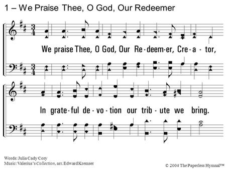1. We praise Thee, O God, Our Redeemer, Creator, In grateful devotion our tribute we bring. We lay it before Thee, we kneel and adore Thee, We bless Thy.