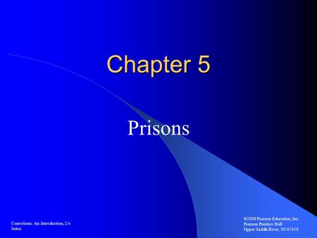 Chapter 5 Prisons ©2008 Pearson Education, Inc. Pearson Prentice Hall Upper Saddle River, NJ 07458 Corrections: An Introduction, 2/e Seiter.