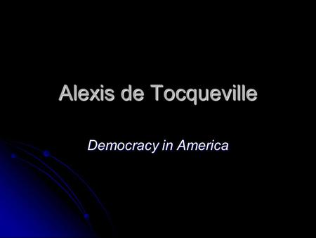 Alexis de Tocqueville Democracy in America. Alexis de Tocqueville From France—lived through the French Revolution…just barely From France—lived through.
