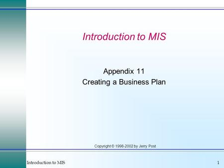 Introduction to MIS1 Copyright © 1998-2002 by Jerry Post Introduction to MIS Appendix 11 Creating a Business Plan.