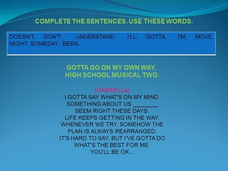COMPLETE THE SENTENCES. USE THESE WORDS. DOESN'T, DON'T, UNDERSTAND, I'LL, GOTTA, I'M, MOVE, MIGHT, SOMEDAY, BEEN. GOTTA GO ON MY OWN WAY. HIGH SCHOOL.