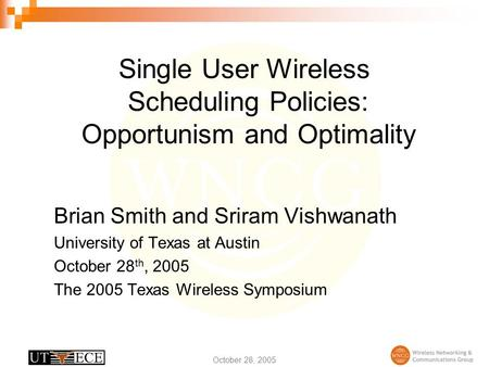 October 28, 2005 Single User Wireless Scheduling Policies: Opportunism and Optimality Brian Smith and Sriram Vishwanath University of Texas at Austin October.
