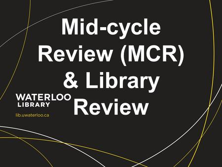 Mid-cycle Review (MCR) & Library Review. Develop Framework Library Self Study Strategic Directions Review Process External Review & Report Final Report.