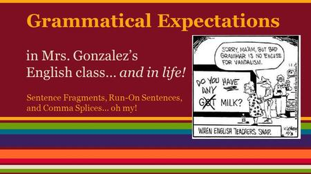 Grammatical Expectations in Mrs. Gonzalez's English class… and in life! Sentence Fragments, Run-On Sentences, and Comma Splices… oh my!