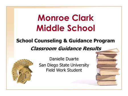 Monroe Clark Middle School School Counseling & Guidance Program Classroom Guidance Results Danielle Duarte San Diego State University Field Work Student.
