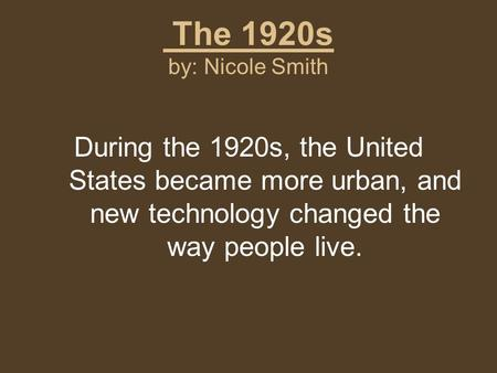 The 1920s by: Nicole Smith During the 1920s, the United States became more urban, and new technology changed the way people live.